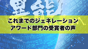 【8/2(月)18:00まで応募受付中!】『ジェネレーションアワード部門』受賞者が語る異能vationとは?